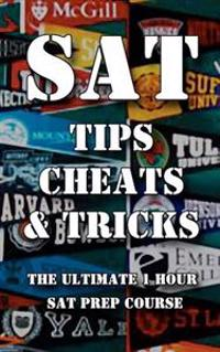 SAT Tips Cheats & Tricks - The Ultimate 1 Hour SAT Prep Course: Last Minute Tactics to Increase Your Score and Get Into the College of Your Choice!