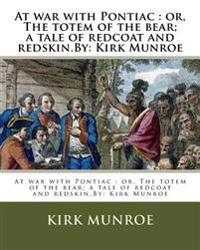 At War with Pontiac: Or, the Totem of the Bear; A Tale of Redcoat and Redskin.By: Kirk Munroe