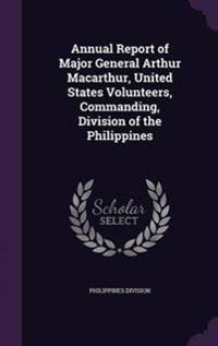 Annual Report of Major General Arthur MacArthur, United States Volunteers, Commanding, Division of the Philippines