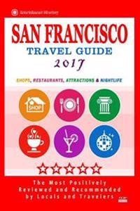 San Francisco Travel Guide 2017: Shops, Restaurants, Arts, Entertainment and Nightlife (City Travel Guide 2017)