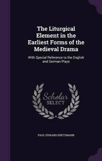 The Liturgical Element in the Earliest Forms of the Medieval Drama, with Special Reference to the English and German Plays