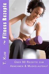 Fitness Rezepte: 90 Rezepte Zum Abnehmen & Muskelaufbau!