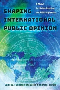 Shaping International Public Opinion: A Model for Nation Branding and Public Diplomacy