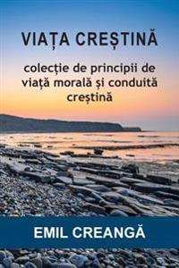 ViaȚa CreȘtinĂ: Colecție de Principii de Viață Morală și Conduită Creștină