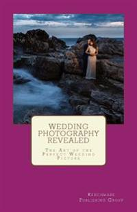 Wedding Photography Revealed: The Art of the Perfect Wedding Picture