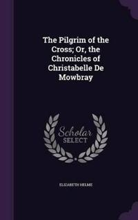 The Pilgrim of the Cross; Or, the Chronicles of Christabelle de Mowbray