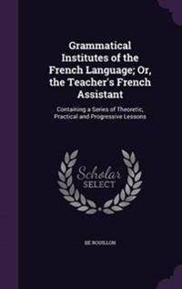 Grammatical Institutes of the French Language; Or, the Teacher's French Assistant