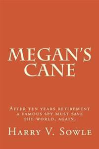 Megan's Cane: After Ten Years Retirement a Famous Spy Must Save the World, Again.