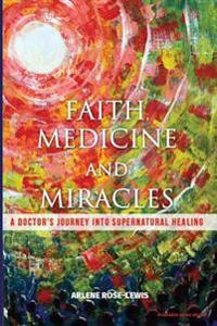 Faith, Medicine and Miracles: A Doctor's Journey Into Supernatural Healing