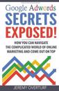 Google Adwords Secrets Exposed: How You Can Navigate the Complicated World of Online Marketing and Come Out on Top.