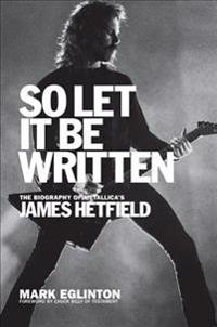 So Let It Be Written: The Biography of Metallica's James Hetfield