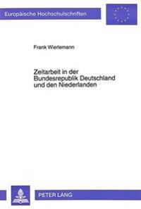 Zeitarbeit in Der Bundesrepublik Deutschland Und Den Niederlanden: Eine Vergleichende Untersuchung Ueber Zeitarbeitsunternehmen, Entleihunternehmen Un