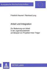 Arbeit Und Integration: Zur Bedeutung Von Arbeit in Der Jugendsozialarbeit Am Beispiel Von Projekten Freier Traeger