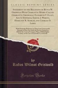Statement of the Relations of Rufus W. Griswold with Charlotte Myers (Called Charlotte Griswold, ) Elizabeth F. Ellet, Ann S. Stephens, Samuel J. Waring, Hamilton R. Searles, and Charles D. Lewis