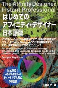 The Affinity Designer Instant Professional: For Everything from Illustrations to Image Processing, This Japanese-Language Guide to the Powerful Graphi
