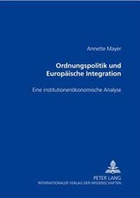 Ordnungspolitik Und Europaeische Integration: Eine Institutionenoekonomische Analyse