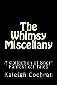 The Whimsy Miscellany: A Collection of Short Fantastical Tales