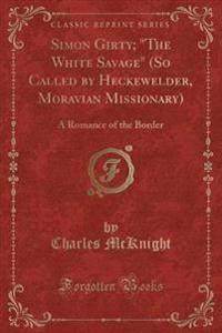 Simon Girty; The White Savage (So Called by Heckewelder, Moravian Missionary)
