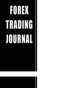 Forex Trading Journal: A Black Book to Track and Manage Your Forex Trading Transactions - For Active Forex Day Traders