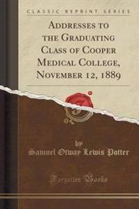 Addresses to the Graduating Class of Cooper Medical College, November 12, 1889 (Classic Reprint)