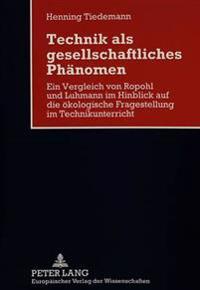 Technik ALS Gesellschaftliches Phaenomen: Ein Vergleich Von Ropohl Und Luhmann Im Hinblick Auf Die Oekologische Fragestellung Im Technikunterricht