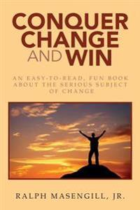 Conquer Change and Win: An Easy-To-Read, Fun Book about the Serious Subject of Change