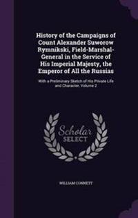 History of the Campaigns of Count Alexander Suworow Rymnikski, Field-Marshal-General in the Service of His Imperial Majesty, the Emperor of All the Russias
