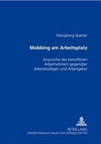 Mobbing Am Arbeitsplatz: Ansprueche Des Betroffenen Arbeitnehmers Gegenueber Arbeitskollegen Und Arbeitgeber