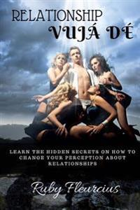 Relationship Vuja de: Learn the Hidden Secrets on How to Change Your Perception about Relationships