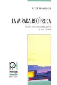 La Mirada Reciproca: Estudios Sobre Los Ultimos Cuentos de Julio Cortazar
