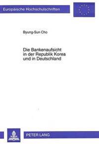 Die Bankenaufsicht in Der Republik Korea Und in Deutschland: Eine Rechtsvergleichende Untersuchung Zur Verfassungs- Und Aufsichtsrechtlichen Ueberprue