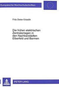Die Fruehen Elektrischen Zentralanlagen in Den Nachbarstaedten Elberfeld Und Barmen: Beispiele Der Entstehung Kommunaler Stromversorgungen