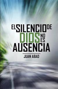 El Silencio de Dios No Es Ausencia: Por Que Dios Guarda Silencio?