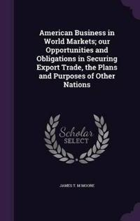 American Business in World Markets; Our Opportunities and Obligations in Securing Export Trade, the Plans and Purposes of Other Nations