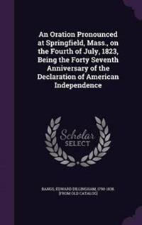 An Oration Pronounced at Springfield, Mass., on the Fourth of July, 1823, Being the Forty Seventh Anniversary of the Declaration of American Independence