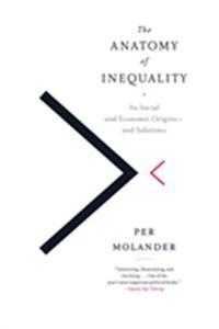 The Anatomy of Inequality: Its Social and Economic Origins- And Solutions