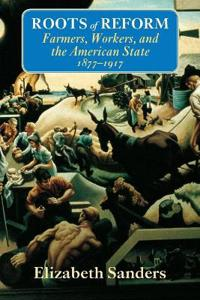 Roots of Reform: Farmers, Workers, and the American State, 1877-1917