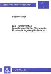 Die Transformation (Auto)Biographischer Elemente Im Prosawerk Ingeborg Bachmanns