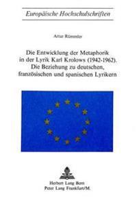 Die Entwicklung Der Metaphorik in Der Lyrik Karl Krolows (1942-1962): Die Beziehung Zu Deutschen, Franzoesischen Und Spanischen Lyrikern