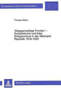 'Allgegenwaertige Fronten' - Sozialistische Und Linke Kriegsromane in Der Weimarer Republik 1918-1933: Motive, Funktionen Und Positionen Im Vergleich