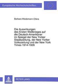Die Auswirkungen Des Ersten Weltkrieges Auf Die Deutsch-Amerikaner Im Spiegel Der New Yorker Staatszeitung, Der New Yorker Volkszeitung Und Der New Yo