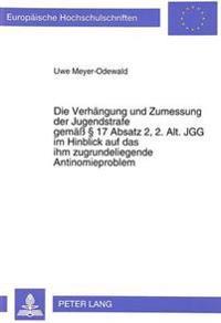 Die Verhaengung Und Zumessung Der Jugendstrafe Gemaess 17 Absatz 2, 2. Alt. Jgg Im Hinblick Auf Das Ihm Zugrundeliegende Antinomieproblem