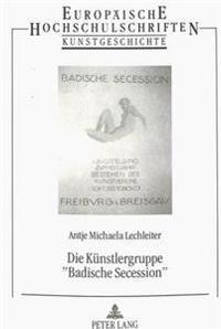 Die Kuenstlergruppe -Badische Secession-: Geschichte, Leben Und Werk Ihrer Maler Und Bildhauer