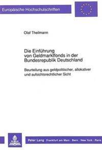 Die Einfuehrung Von Geldmarktfonds in Der Bundesrepublik Deutschland: Beurteilung Aus Geldpolitischer, Allokativer Und Aufsichtsrechtlicher Sicht