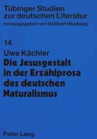 Die Jesusgestalt in Der Erzaehlprosa Des Deutschen Naturalismus: Mit Einem Bibliographischen Anhang: Primaertexte, Zeitgenoessische Rezensionen, Sekun