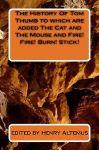 The History of Tom Thumb to Which Are Added the Cat and the Mouse and Fire! Fire! Burn! Stick!