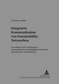 Integrierte Kommunikation Von Sustainability-Netzwerken: Grundlagen Und Gestaltung Der Kommunikation Nachhaltigkeitsorientierter Intersektoraler Koope