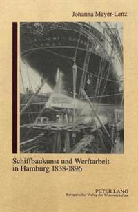Schiffbaukunst Und Werftarbeit in Hamburg 1838-1896: Arbeit Und Gewerkschaftsorganisation Im Industrialisierten Schiffbau Des 19. Jahrhunderts