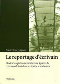 Le Reportage D'Ecrivain: Etude D'Un Phenomene Litteraire a Partir de Textes Suedois Et D'Autres Textes Scandinaves