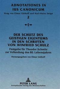 Der Schutz Des Geistigen Eigentums in Den Schriften Von Winfried Schulz: Festgabe Fuer Theodor Schmitz Zur Vollendung Des 80. Lebensjahres